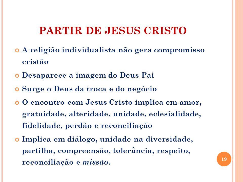 PARTIR DE JESUS CRISTO A religião individualista não gera compromisso cristão. Desaparece a imagem do Deus Pai.