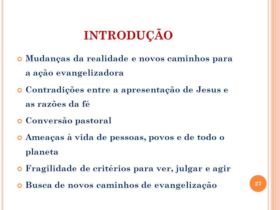 INTRODUÇÃO Mudanças da realidade e novos caminhos para a ação evangelizadora. Contradições entre a apresentação de Jesus e as razões da fé.