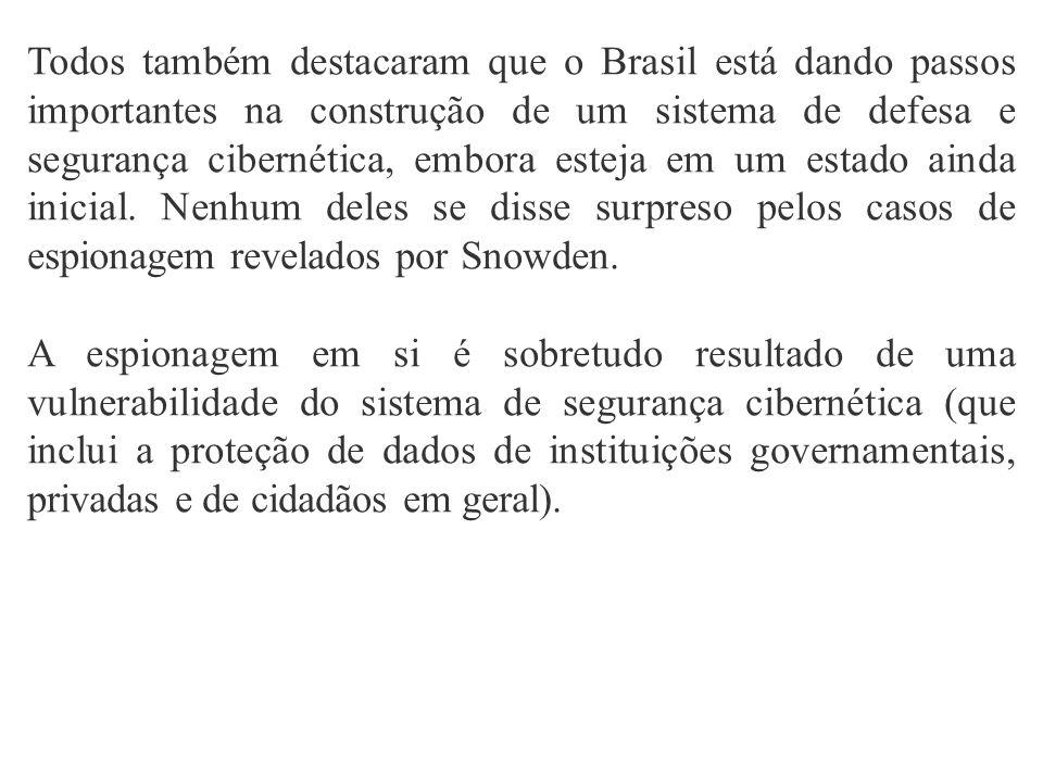 Todos também destacaram que o Brasil está dando passos importantes na construção de um sistema de defesa e segurança cibernética, embora esteja em um estado ainda inicial. Nenhum deles se disse surpreso pelos casos de espionagem revelados por Snowden.