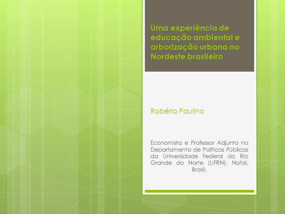 Uma experiência de educação ambiental e arborização urbana no Nordeste brasileiro Robério Paulino