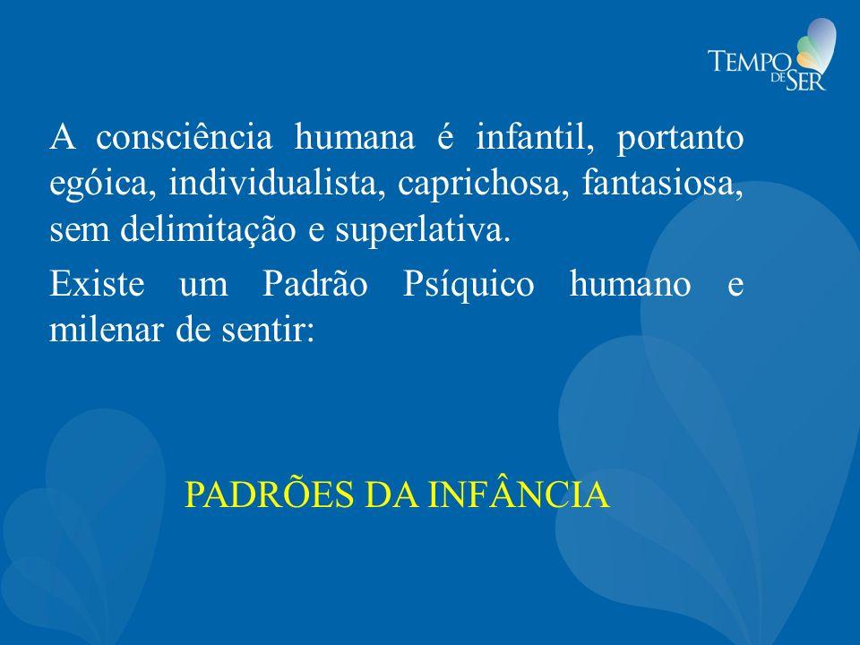 A consciência humana é infantil, portanto egóica, individualista, caprichosa, fantasiosa, sem delimitação e superlativa.