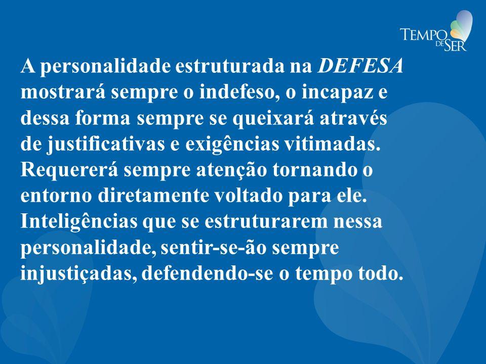 A personalidade estruturada na DEFESA mostrará sempre o indefeso, o incapaz e dessa forma sempre se queixará através de justificativas e exigências vitimadas.
