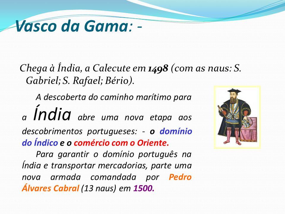 Vasco da Gama: - Chega à Índia, a Calecute em 1498 (com as naus: S. Gabriel; S. Rafael; Bério).
