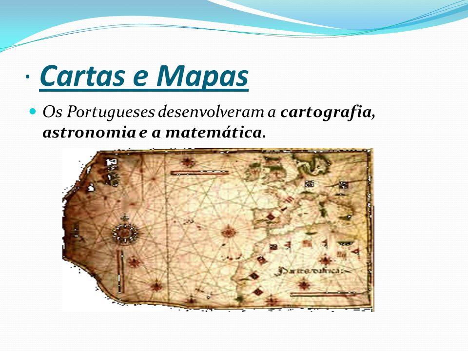 · Cartas e Mapas Os Portugueses desenvolveram a cartografia, astronomia e a matemática.