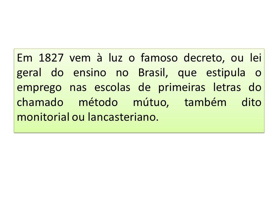 Em 1827 vem à luz o famoso decreto, ou lei geral do ensino no Brasil, que estipula o emprego nas escolas de primeiras letras do chamado método mútuo, também dito monitorial ou lancasteriano.