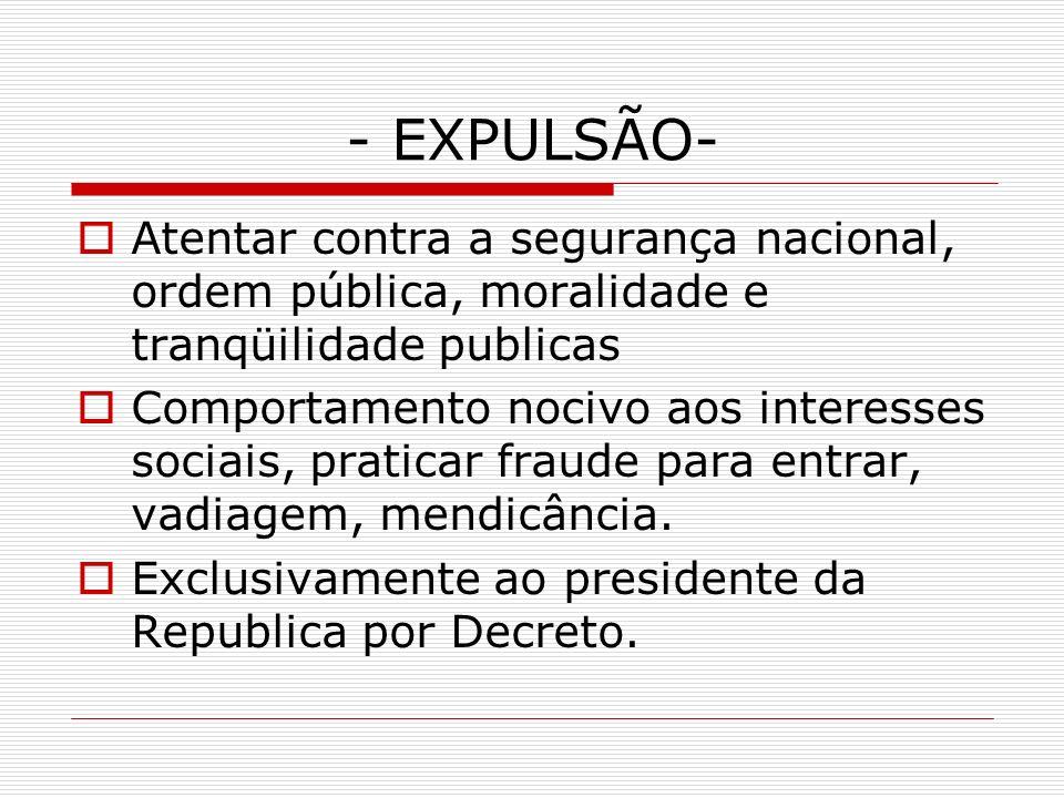 - EXPULSÃO- Atentar contra a segurança nacional, ordem pública, moralidade e tranqüilidade publicas.