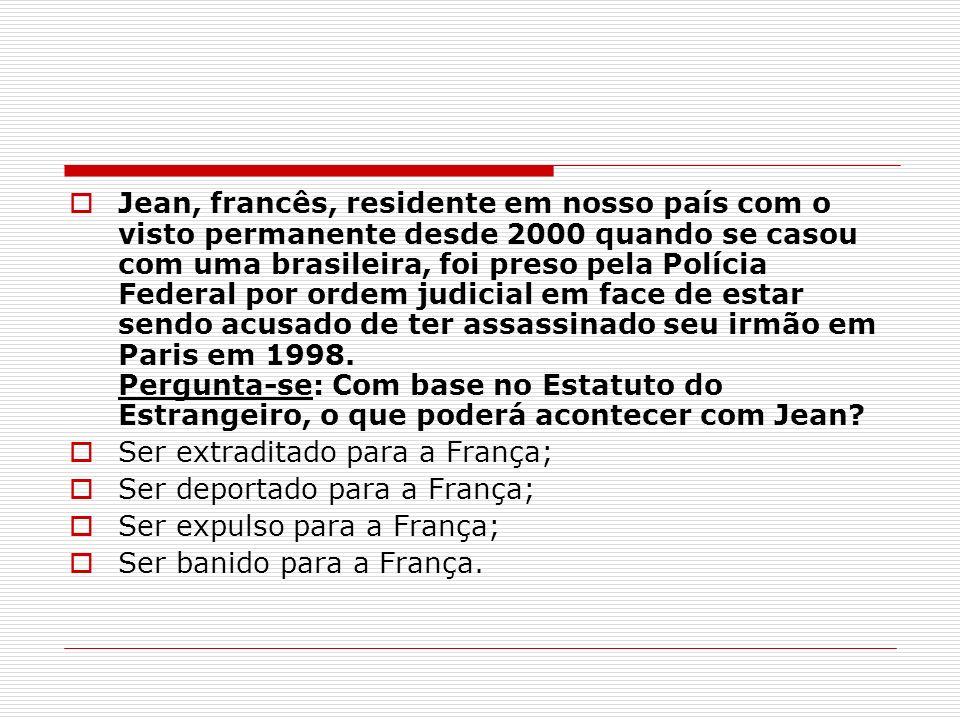 Jean, francês, residente em nosso país com o visto permanente desde 2000 quando se casou com uma brasileira, foi preso pela Polícia Federal por ordem judicial em face de estar sendo acusado de ter assassinado seu irmão em Paris em 1998. Pergunta-se: Com base no Estatuto do Estrangeiro, o que poderá acontecer com Jean