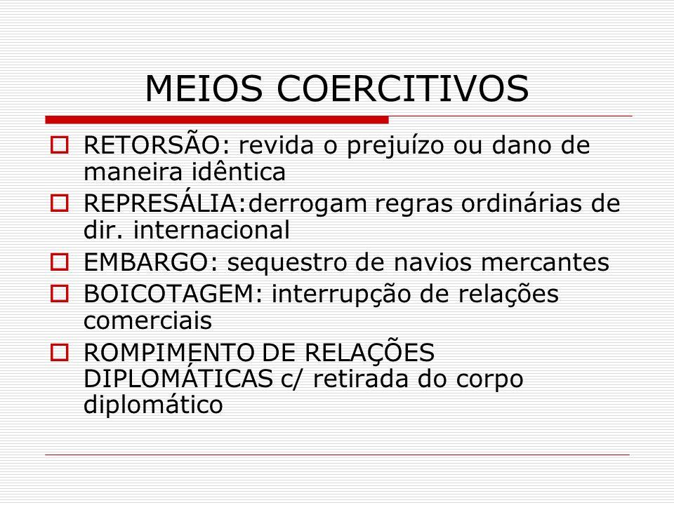 MEIOS COERCITIVOS RETORSÃO: revida o prejuízo ou dano de maneira idêntica. REPRESÁLIA:derrogam regras ordinárias de dir. internacional.