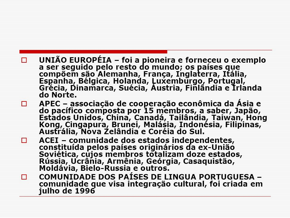 UNIÃO EUROPÉIA – foi a pioneira e forneceu o exemplo a ser seguido pelo resto do mundo; os países que compõem são Alemanha, França, Inglaterra, Itália, Espanha, Bélgica, Holanda, Luxemburgo, Portugal, Grécia, Dinamarca, Suécia, Áustria, Finlândia e Irlanda do Norte.