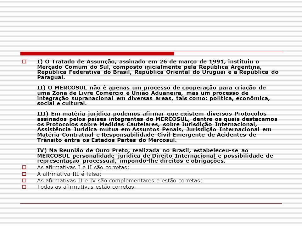 I) O Tratado de Assunção, assinado em 26 de março de 1991, instituiu o Mercado Comum do Sul, composto inicialmente pela República Argentina, República Federativa do Brasil, República Oriental do Uruguai e a República do Paraguai. II) O MERCOSUL não é apenas um processo de cooperação para criação de uma Zona de Livre Comércio e União Aduaneira, mas um processo de integração supranacional em diversas áreas, tais como: política, econômica, social e cultural. III) Em matéria jurídica podemos afirmar que existem diversos Protocolos assinados pelos países integrantes do MERCOSUL, dentre os quais destacamos os Protocolos sobre Medidas Cautelares, sobre Jurisdição Internacional, Assistência Jurídica mútua em Assuntos Penais, Jurisdição Internacional em Matéria Contratual e Responsabilidade Civil Emergente de Acidentes de Trânsito entre os Estados Partes do Mercosul. IV) Na Reunião de Ouro Preto, realizada no Brasil, estabeleceu-se ao MERCOSUL personalidade jurídica de Direito Internacional e possibilidade de representação processual, impondo-lhe direitos e obrigações.