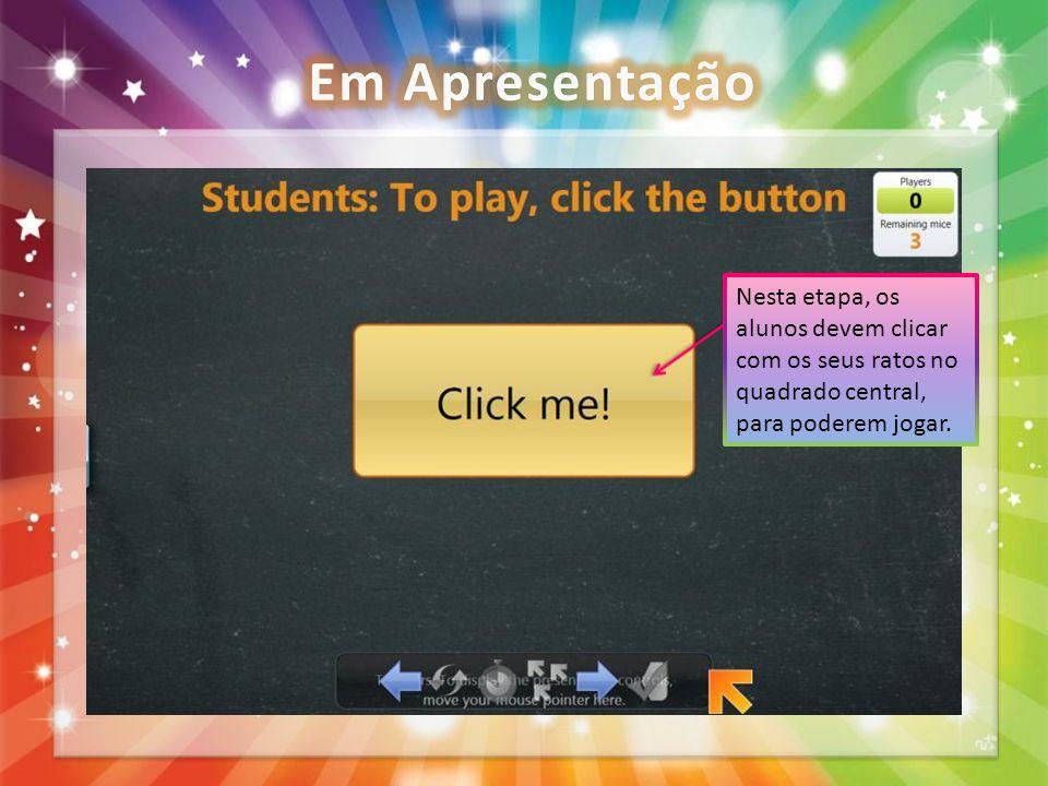 Em Apresentação Nesta etapa, os alunos devem clicar com os seus ratos no quadrado central, para poderem jogar.