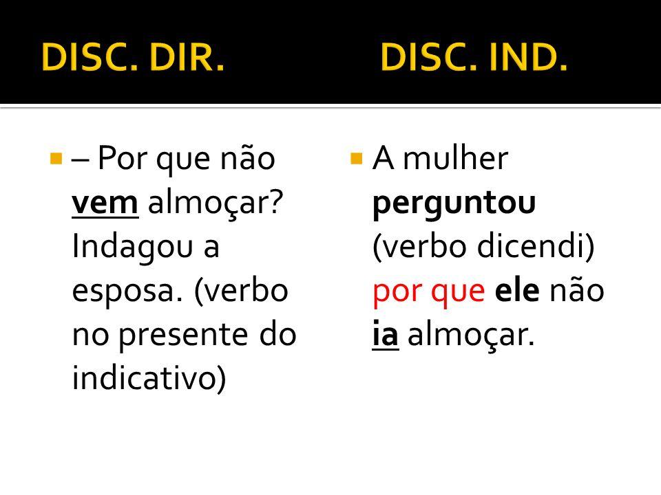 DISC. DIR. DISC. IND. – Por que não vem almoçar Indagou a esposa. (verbo no presente do indicativo)