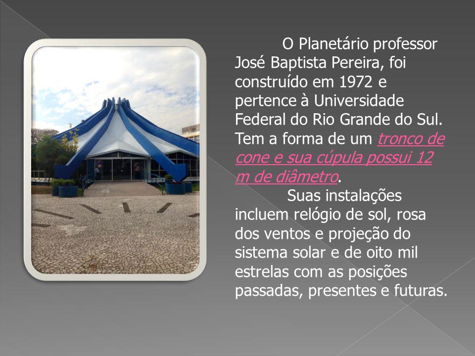 O Planetário professor José Baptista Pereira, foi construído em 1972 e pertence à Universidade Federal do Rio Grande do Sul. Tem a forma de um tronco de cone e sua cúpula possui 12 m de diâmetro.