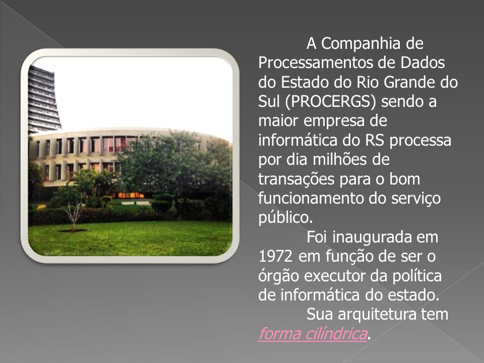 A Companhia de Processamentos de Dados do Estado do Rio Grande do Sul (PROCERGS) sendo a maior empresa de informática do RS processa por dia milhões de transações para o bom funcionamento do serviço público.