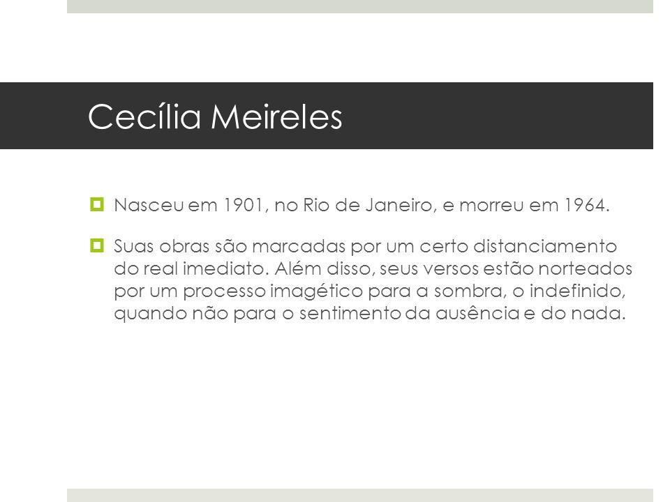 Cecília Meireles Nasceu em 1901, no Rio de Janeiro, e morreu em 1964.