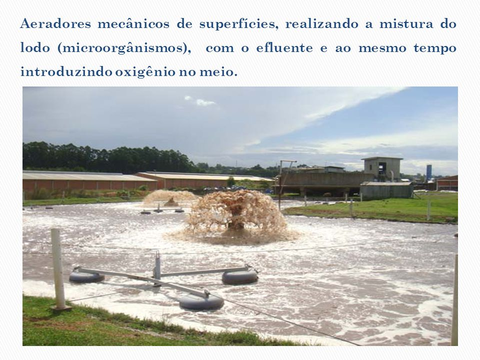 Aeradores mecânicos de superfícies, realizando a mistura do lodo (microorgânismos), com o efluente e ao mesmo tempo introduzindo oxigênio no meio.