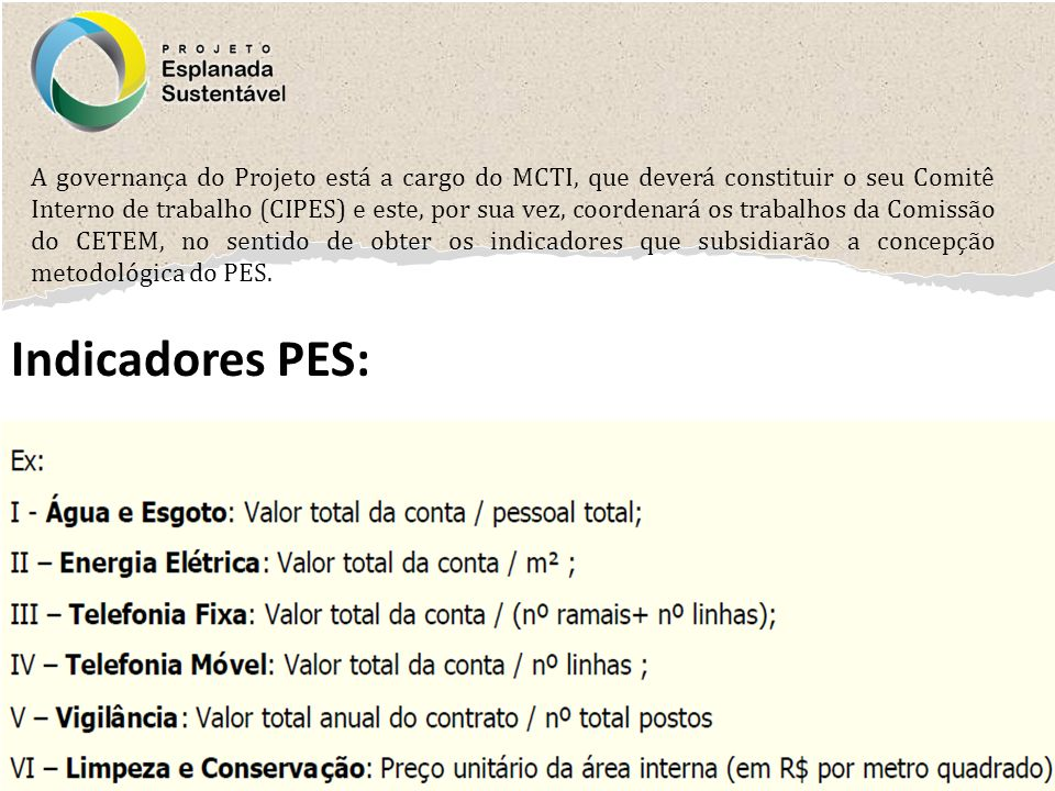 A governança do Projeto está a cargo do MCTI, que deverá constituir o seu Comitê Interno de trabalho (CIPES) e este, por sua vez, coordenará os trabalhos da Comissão do CETEM, no sentido de obter os indicadores que subsidiarão a concepção metodológica do PES.
