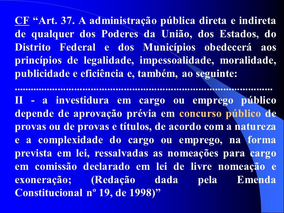 CF Art. 37. A administração pública direta e indireta de qualquer dos Poderes da União, dos Estados, do Distrito Federal e dos Municípios obedecerá aos princípios de legalidade, impessoalidade, moralidade, publicidade e eficiência e, também, ao seguinte:
