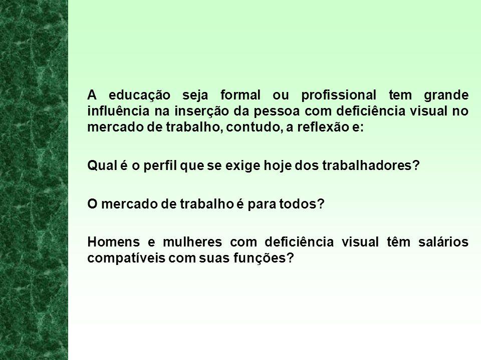 A educação seja formal ou profissional tem grande influência na inserção da pessoa com deficiência visual no mercado de trabalho, contudo, a reflexão e: