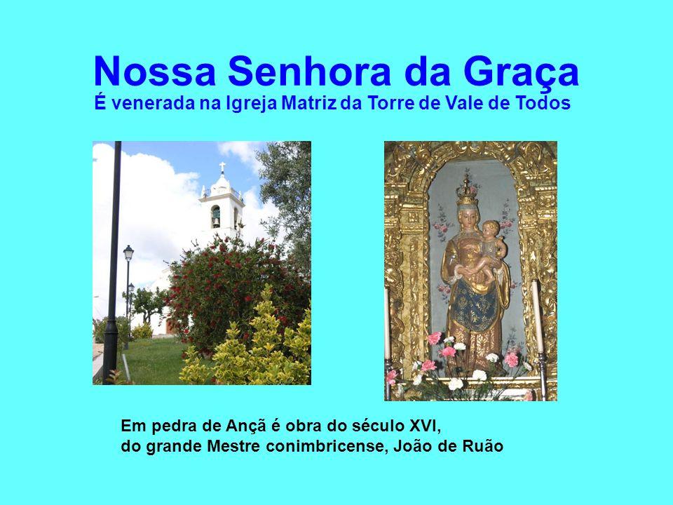 Nossa Senhora da Graça É venerada na Igreja Matriz da Torre de Vale de Todos. Em pedra de Ançã é obra do século XVI,