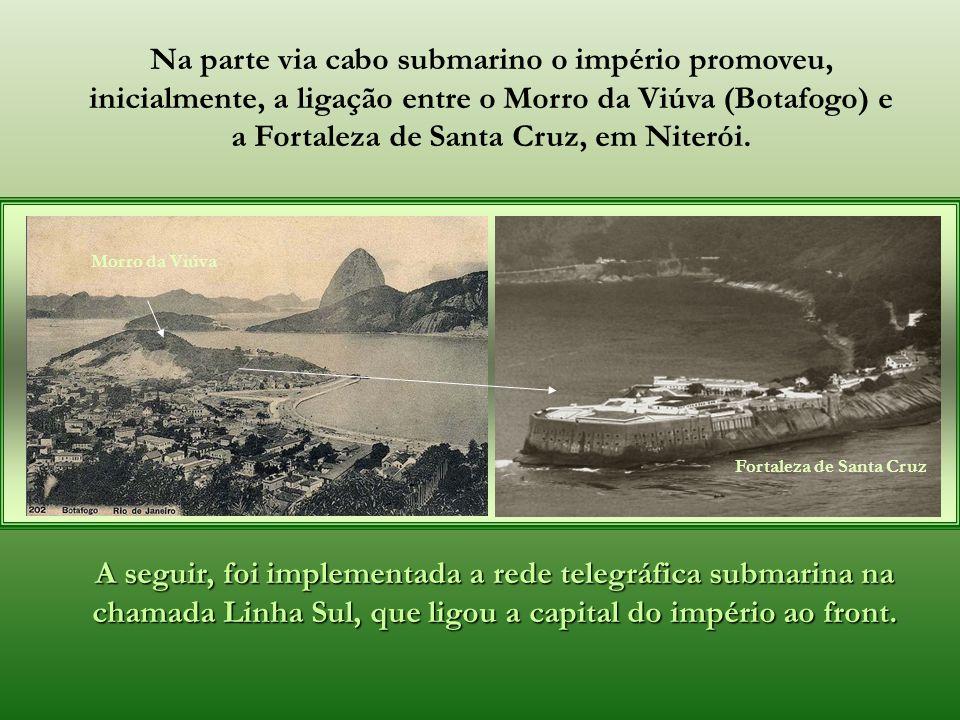 Na parte via cabo submarino o império promoveu, inicialmente, a ligação entre o Morro da Viúva (Botafogo) e a Fortaleza de Santa Cruz, em Niterói.