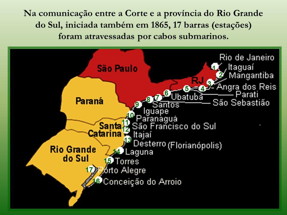 Na comunicação entre a Corte e a província do Rio Grande do Sul, iniciada também em 1865, 17 barras (estações) foram atravessadas por cabos submarinos.