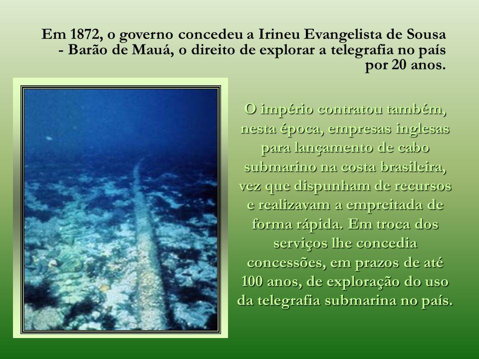Em 1872, o governo concedeu a Irineu Evangelista de Sousa - Barão de Mauá, o direito de explorar a telegrafia no país por 20 anos.