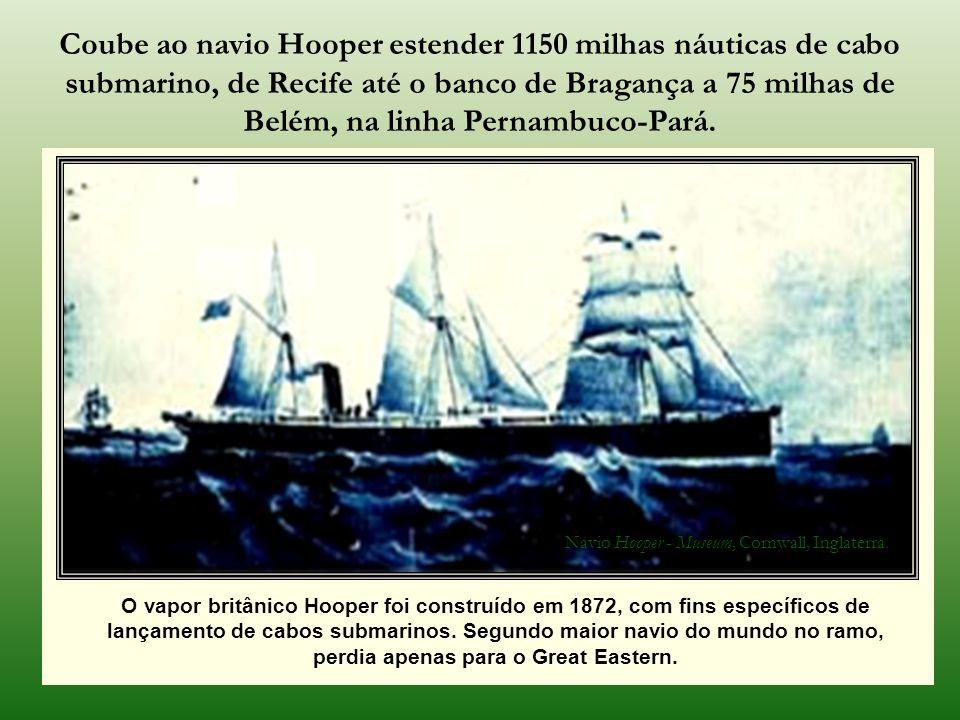 Coube ao navio Hooper estender 1150 milhas náuticas de cabo submarino, de Recife até o banco de Bragança a 75 milhas de Belém, na linha Pernambuco-Pará.