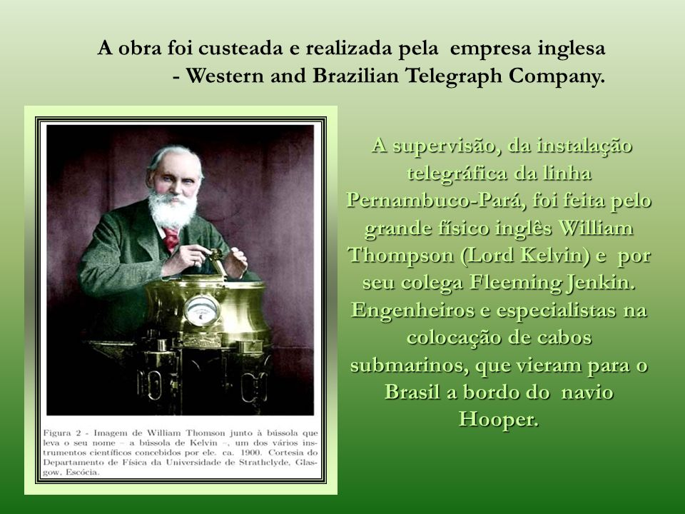 A obra foi custeada e realizada pela empresa inglesa - Western and Brazilian Telegraph Company.