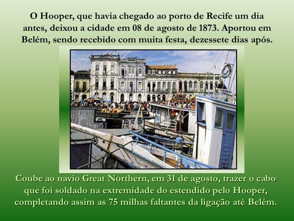 O Hooper, que havia chegado ao porto de Recife um dia antes, deixou a cidade em 08 de agosto de 1873. Aportou em Belém, sendo recebido com muita festa, dezessete dias após.