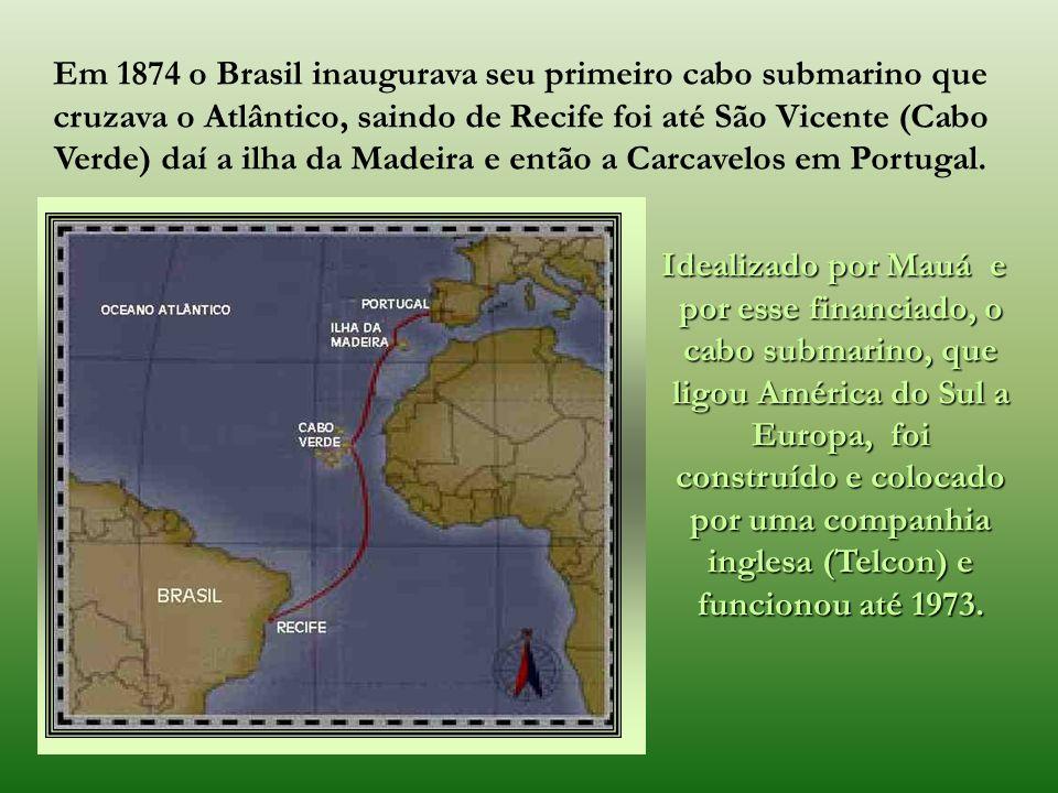 Em 1874 o Brasil inaugurava seu primeiro cabo submarino que cruzava o Atlântico, saindo de Recife foi até São Vicente (Cabo Verde) daí a ilha da Madeira e então a Carcavelos em Portugal.