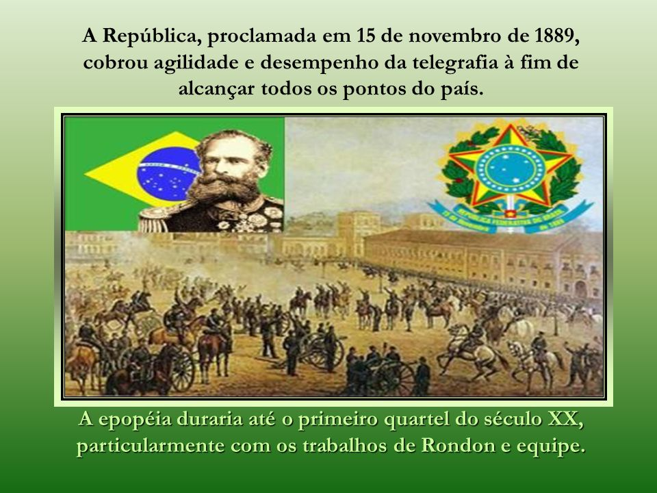 A República, proclamada em 15 de novembro de 1889, cobrou agilidade e desempenho da telegrafia à fim de alcançar todos os pontos do país.