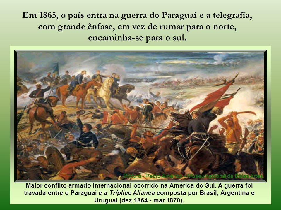 Em 1865, o país entra na guerra do Paraguai e a telegrafia, com grande ênfase, em vez de rumar para o norte, encaminha-se para o sul.