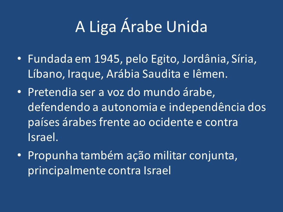 A Liga Árabe Unida Fundada em 1945, pelo Egito, Jordânia, Síria, Líbano, Iraque, Arábia Saudita e Iêmen.