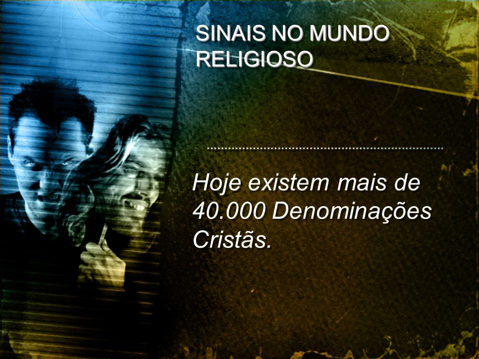 Hoje existem mais de 40.000 Denominações Cristãs.