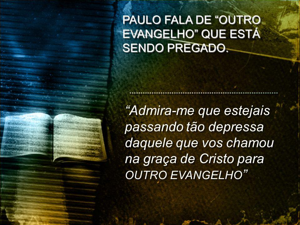 PAULO FALA DE OUTRO EVANGELHO QUE ESTÁ SENDO PREGADO.
