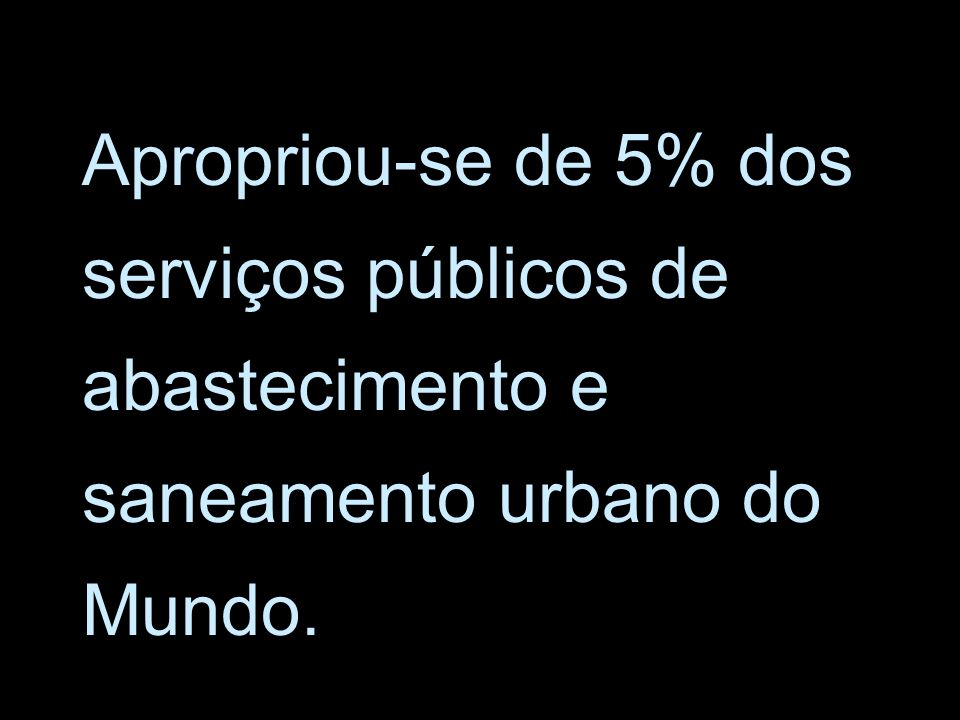 Apropriou-se de 5% dos serviços públicos de abastecimento e saneamento urbano do Mundo.