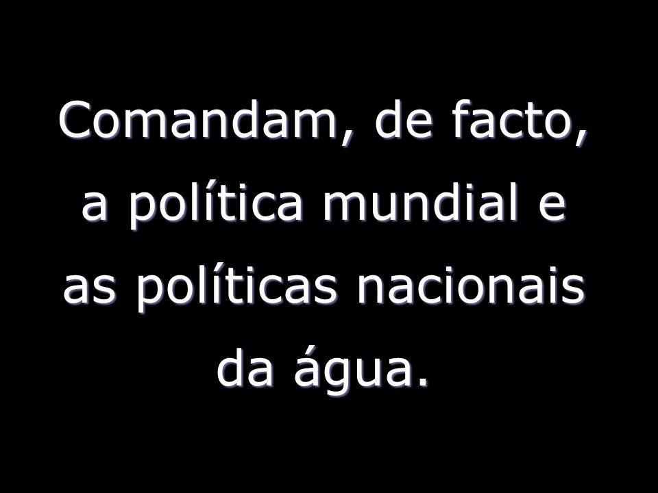 Comandam, de facto, a política mundial e as políticas nacionais da água.