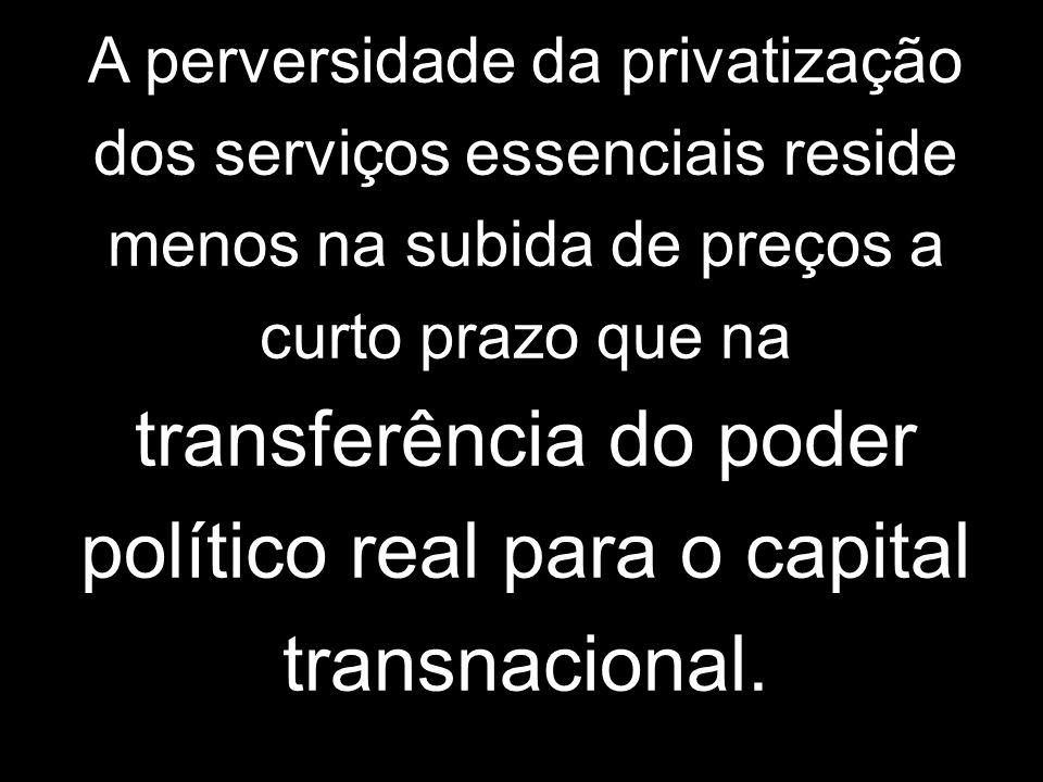 A perversidade da privatização dos serviços essenciais reside menos na subida de preços a curto prazo que na transferência do poder político real para o capital transnacional.
