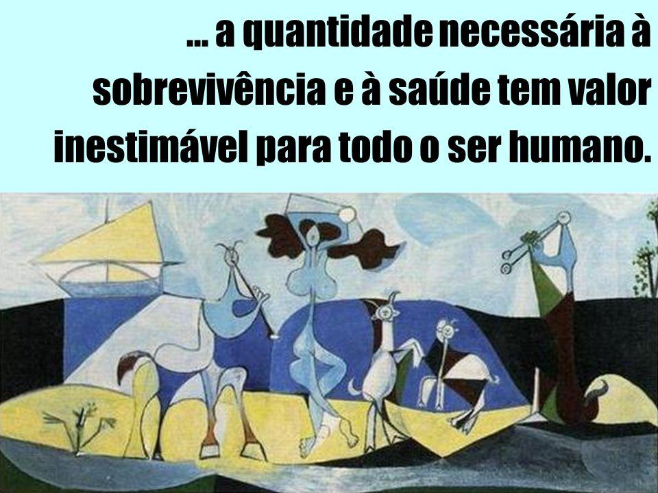... a quantidade necessária à sobrevivência e à saúde tem valor inestimável para todo o ser humano.
