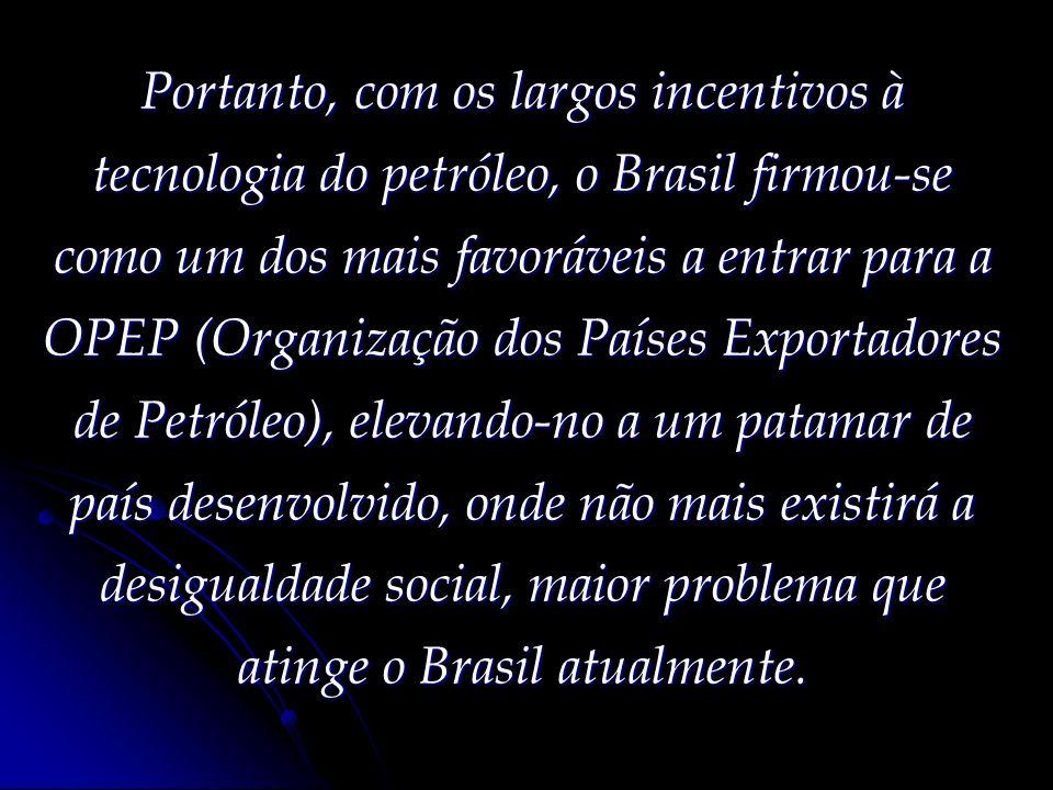 Portanto, com os largos incentivos à tecnologia do petróleo, o Brasil firmou-se como um dos mais favoráveis a entrar para a OPEP (Organização dos Países Exportadores de Petróleo), elevando-no a um patamar de país desenvolvido, onde não mais existirá a desigualdade social, maior problema que atinge o Brasil atualmente.