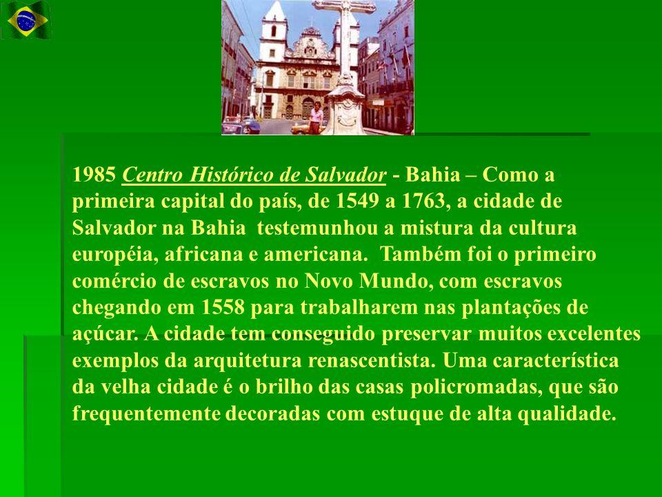 1985 Centro Histórico de Salvador - Bahia – Como a primeira capital do país, de 1549 a 1763, a cidade de Salvador na Bahia testemunhou a mistura da cultura européia, africana e americana. Também foi o primeiro comércio de escravos no Novo Mundo, com escravos chegando em 1558 para trabalharem nas plantações de açúcar.
