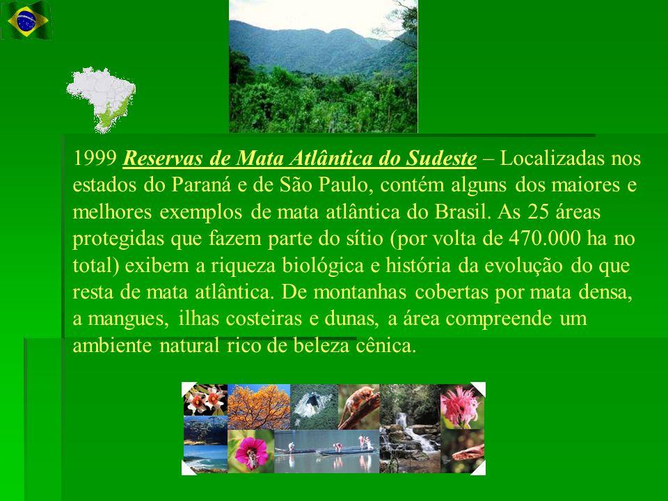 1999 Reservas de Mata Atlântica do Sudeste – Localizadas nos estados do Paraná e de São Paulo, contém alguns dos maiores e melhores exemplos de mata atlântica do Brasil.