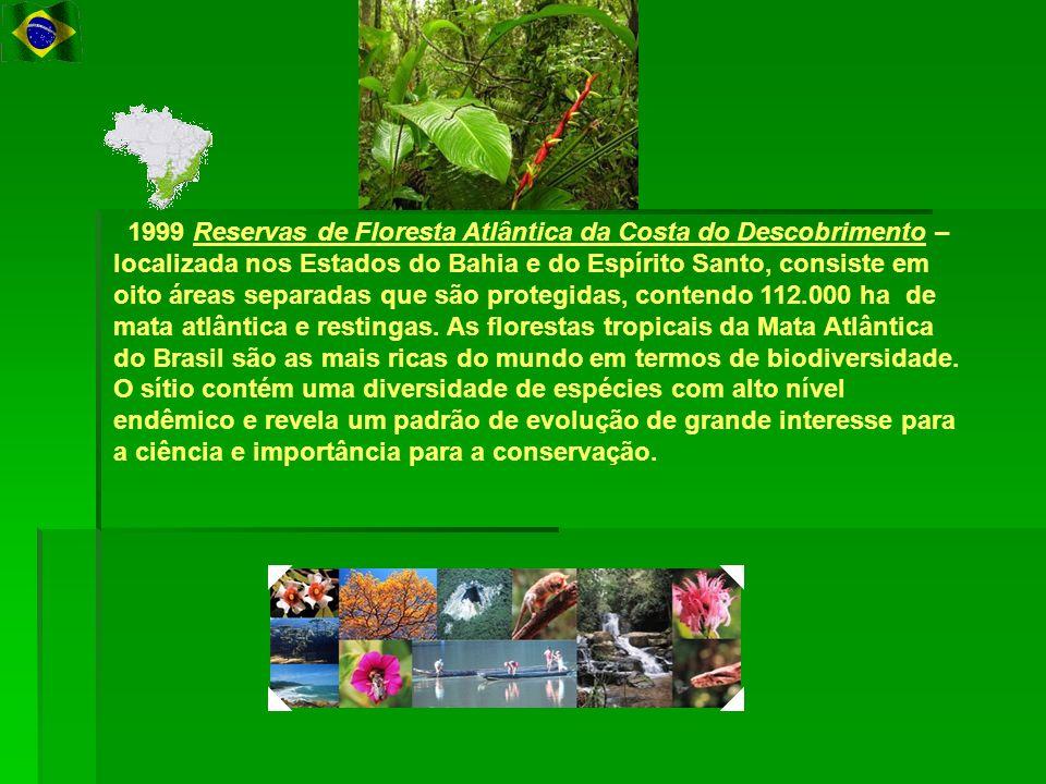 1999 Reservas de Floresta Atlântica da Costa do Descobrimento – localizada nos Estados do Bahia e do Espírito Santo, consiste em oito áreas separadas que são protegidas, contendo 112.000 ha de mata atlântica e restingas.