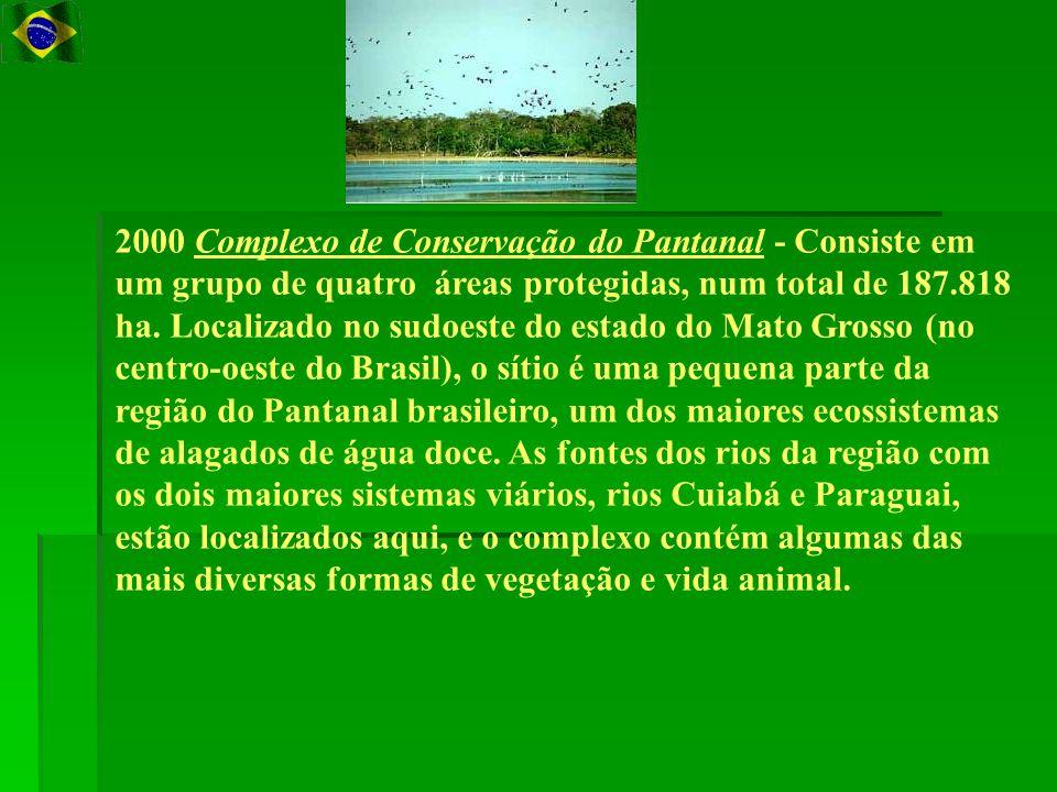 2000 Complexo de Conservação do Pantanal - Consiste em um grupo de quatro áreas protegidas, num total de 187.818 ha. Localizado no sudoeste do estado do Mato Grosso (no centro-oeste do Brasil), o sítio é uma pequena parte da região do Pantanal brasileiro, um dos maiores ecossistemas de alagados de água doce. As fontes dos rios da região com os dois maiores sistemas viários, rios Cuiabá e Paraguai, estão localizados aqui, e o complexo contém algumas das mais diversas formas de vegetação e vida animal.
