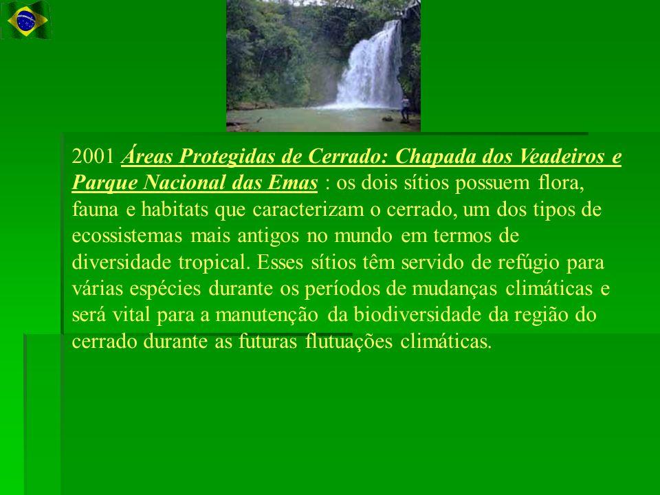 2001 Áreas Protegidas de Cerrado: Chapada dos Veadeiros e Parque Nacional das Emas : os dois sítios possuem flora, fauna e habitats que caracterizam o cerrado, um dos tipos de ecossistemas mais antigos no mundo em termos de diversidade tropical.
