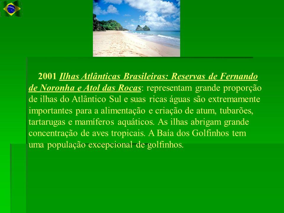 2001 Ilhas Atlânticas Brasileiras: Reservas de Fernando de Noronha e Atol das Rocas: representam grande proporção de ilhas do Atlântico Sul e suas ricas águas são extremamente importantes para a alimentação e criação de atum, tubarões, tartarugas e mamíferos aquáticos.