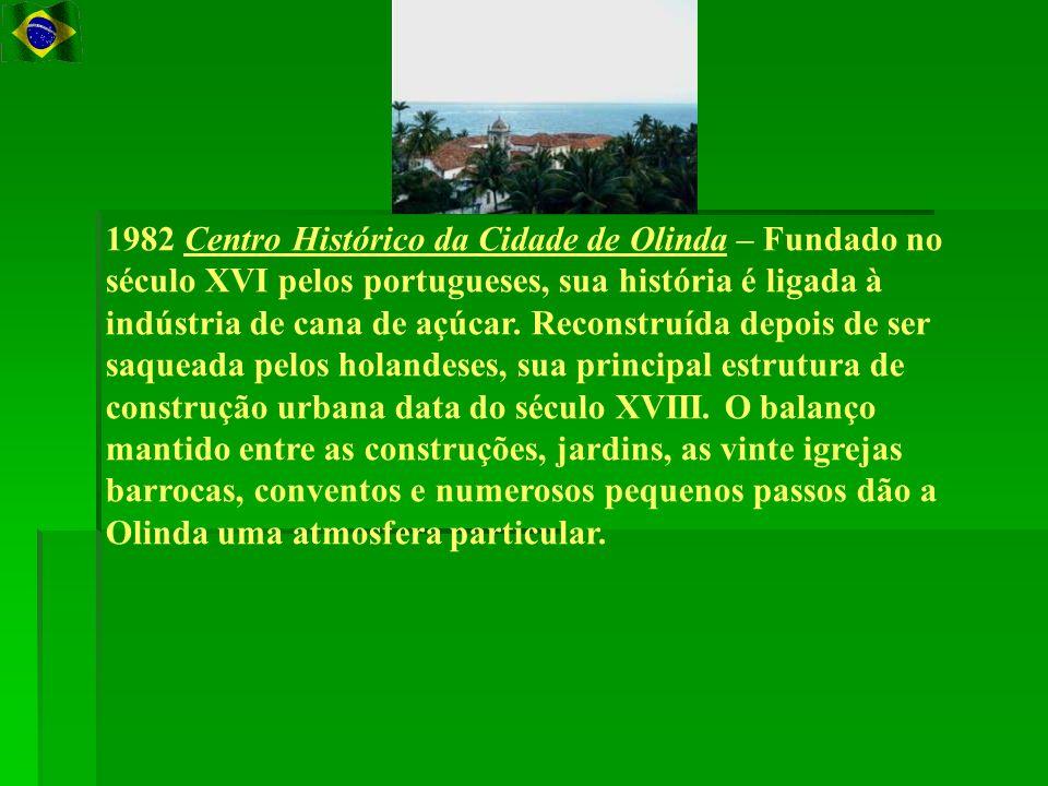 1982 Centro Histórico da Cidade de Olinda – Fundado no século XVI pelos portugueses, sua história é ligada à indústria de cana de açúcar.