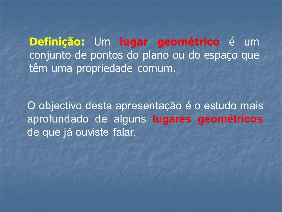 Definição: Um lugar geométrico é um conjunto de pontos do plano ou do espaço que têm uma propriedade comum.
