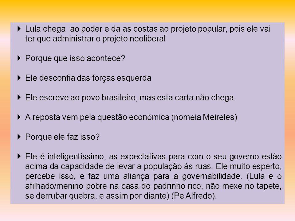 Lula chega ao poder e da as costas ao projeto popular, pois ele vai ter que administrar o projeto neoliberal